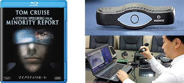 犯罪予知システムがストーリーのベースとなる「マイノリティ・リポート」。054年の日常の世界が描かれている(写真左)。20世紀フォックスホーム エンターテイメント ジャパン/マイノリティ・リポート ブルーレイ発売中 ¥1,905(税抜き)。 虹彩認証装置「IrisKeyⅢ」。眼の形をした鏡に焦点を合わせるだけで、個人認証ができる(写真右)。